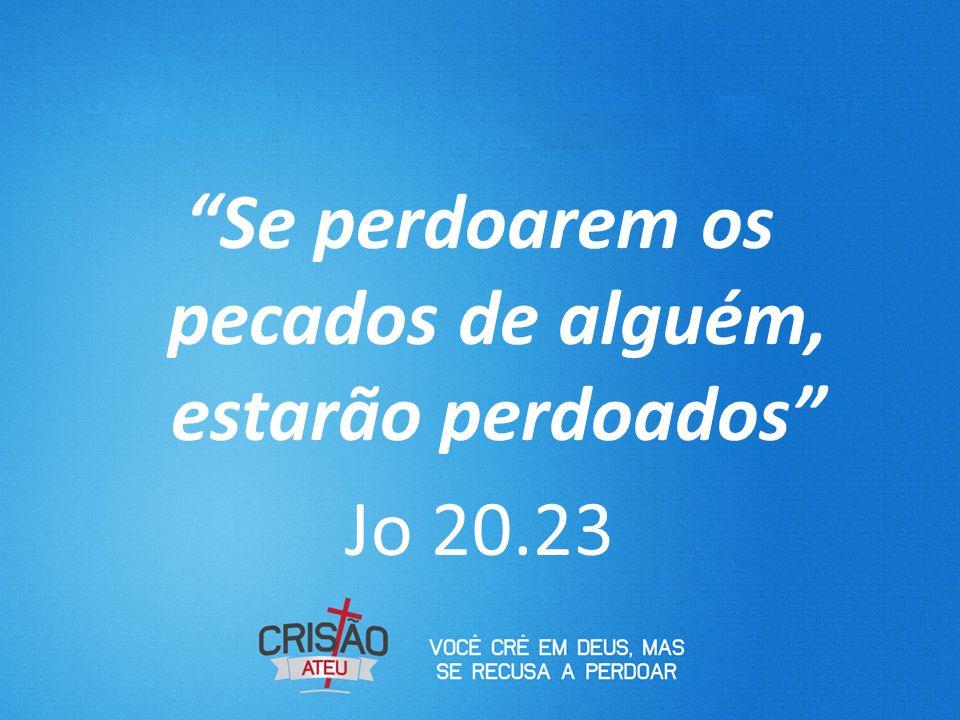 Se perdoarem os pecados de alguém, estarão perdoados Jo 20.23