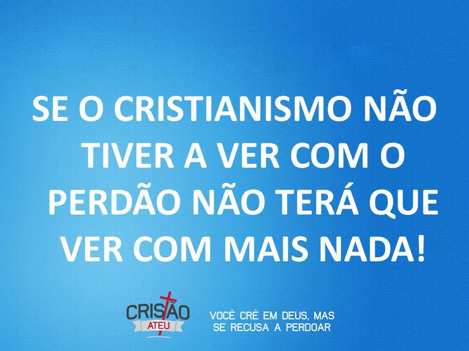 SE O CRISTIANISMO NÃO TIVER A VER COM O PERDÃO NÃO TERÁ QUE VER COM MAIS NADA!