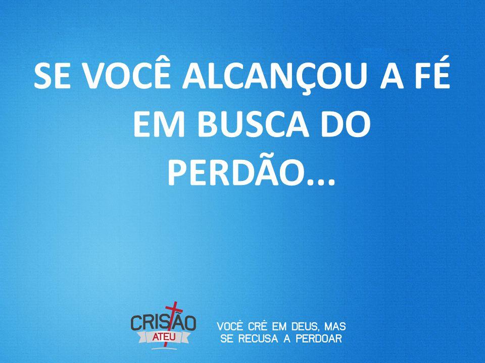 SE VOCÊ ALCANÇOU A FÉ EM BUSCA DO PERDÃO...