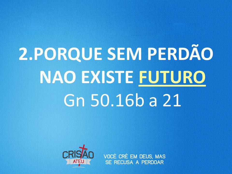 PORQUE SEM PERDÃO NAO EXISTE FUTURO Gn 50.16b a 21