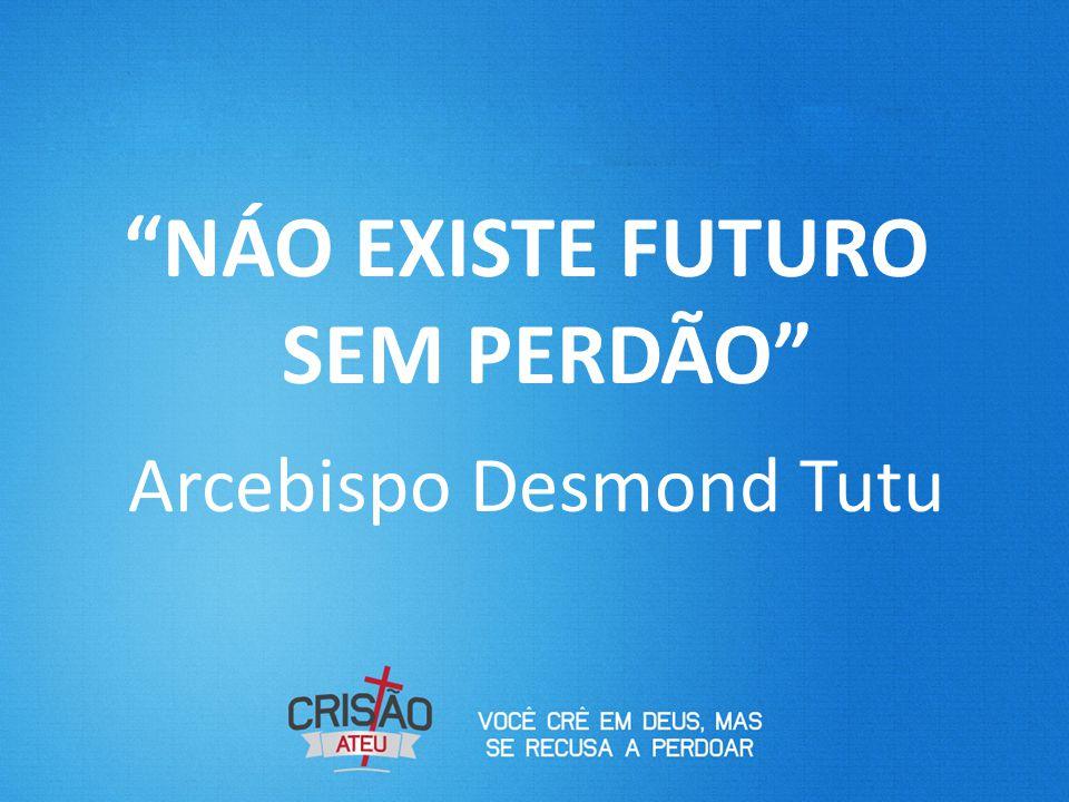 NÁO EXISTE FUTURO SEM PERDÃO Arcebispo Desmond Tutu