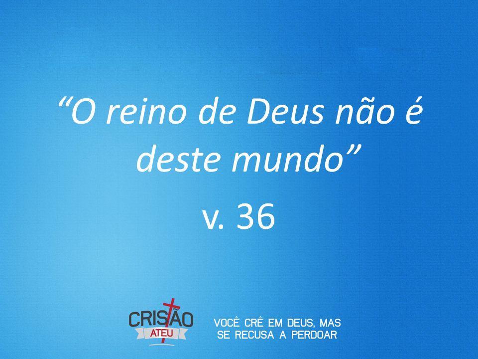 O reino de Deus não é deste mundo v. 36