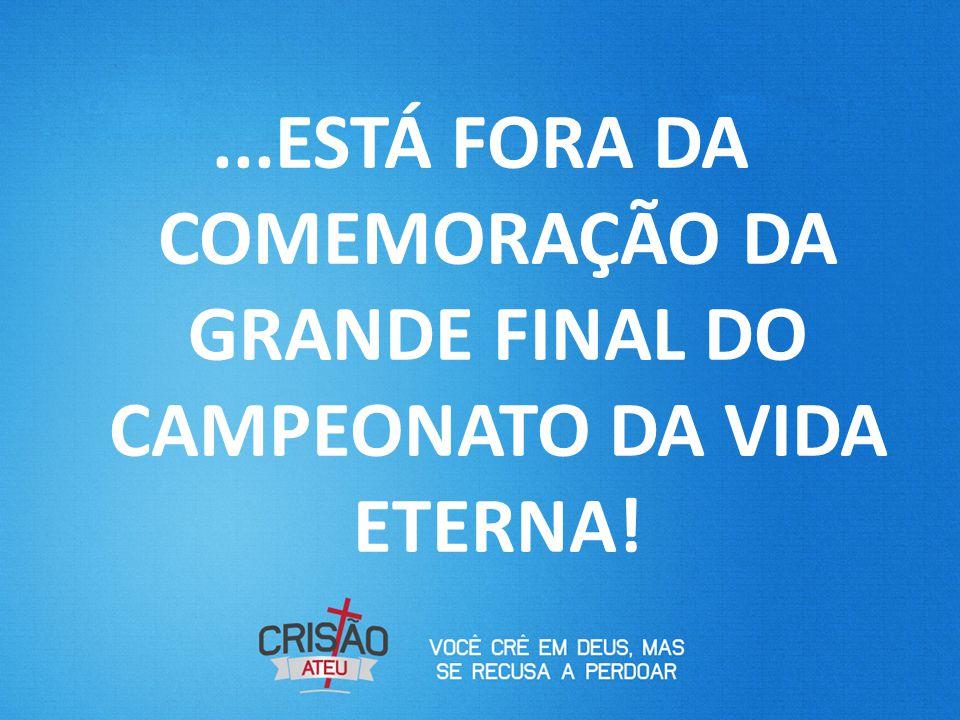 ...ESTÁ FORA DA COMEMORAÇÃO DA GRANDE FINAL DO CAMPEONATO DA VIDA ETERNA!