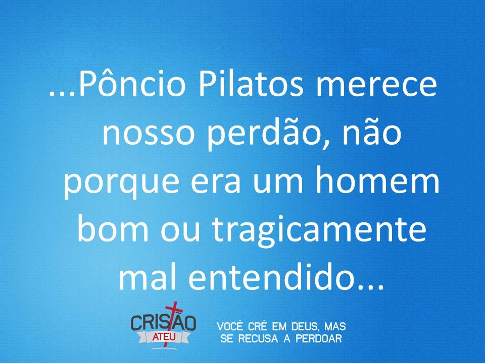 ...Pôncio Pilatos merece nosso perdão, não porque era um homem bom ou tragicamente mal entendido...