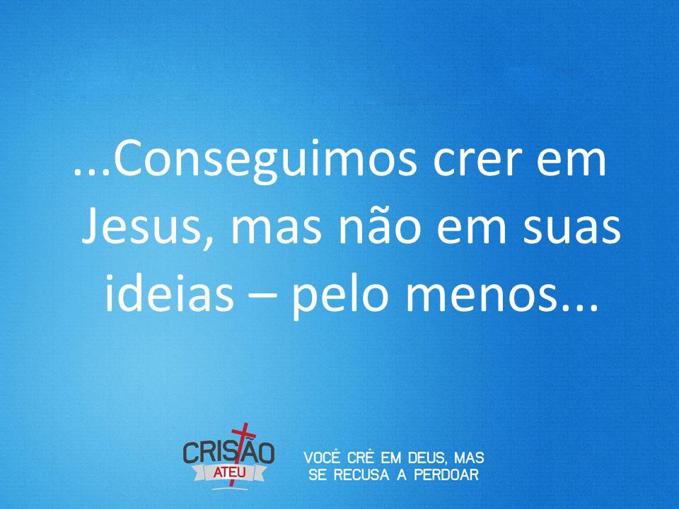 ...Conseguimos crer em Jesus, mas não em suas ideias – pelo menos...