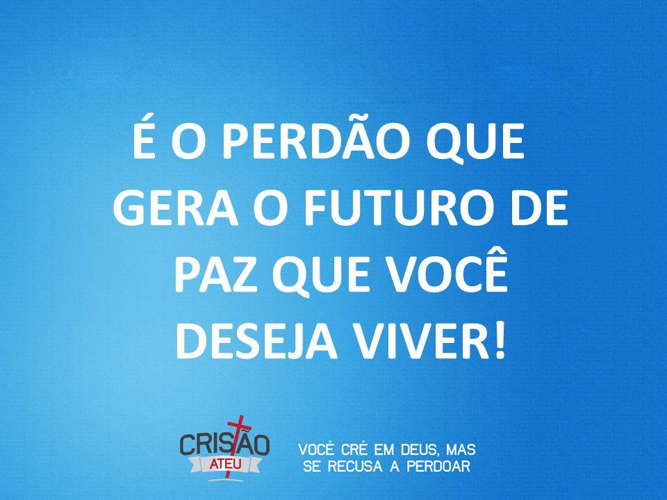 É O PERDÃO QUE GERA O FUTURO DE PAZ QUE VOCÊ DESEJA VIVER!