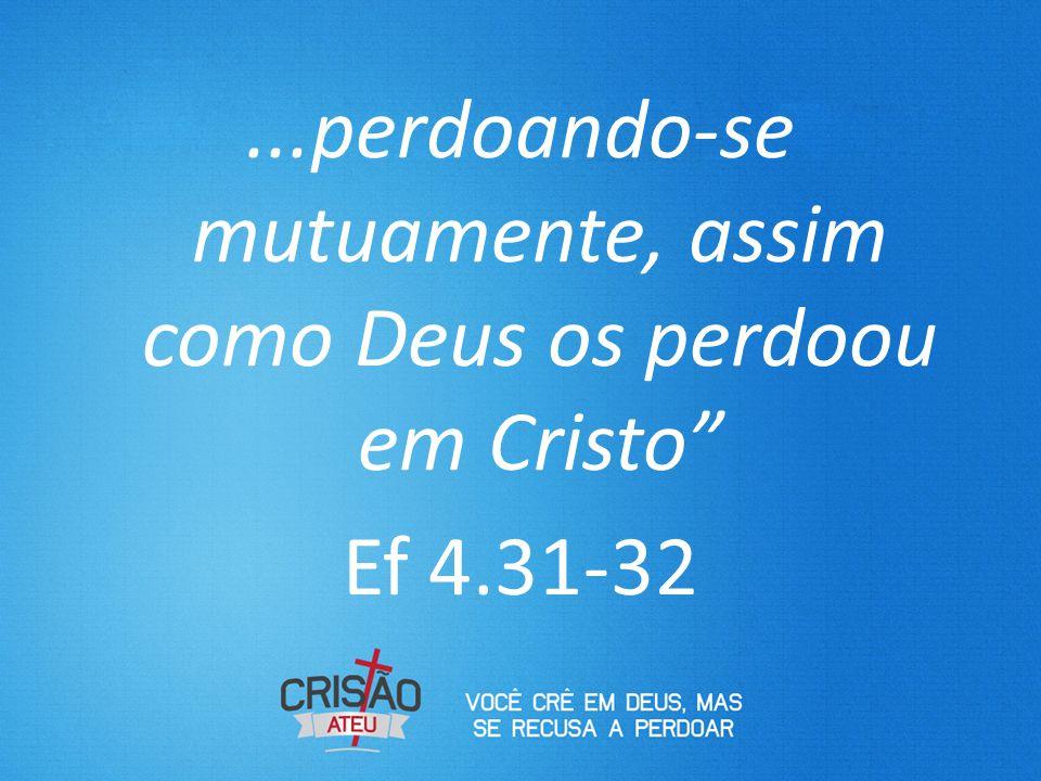 perdoando-se mutuamente, assim como Deus os perdoou em Cristo Ef 4