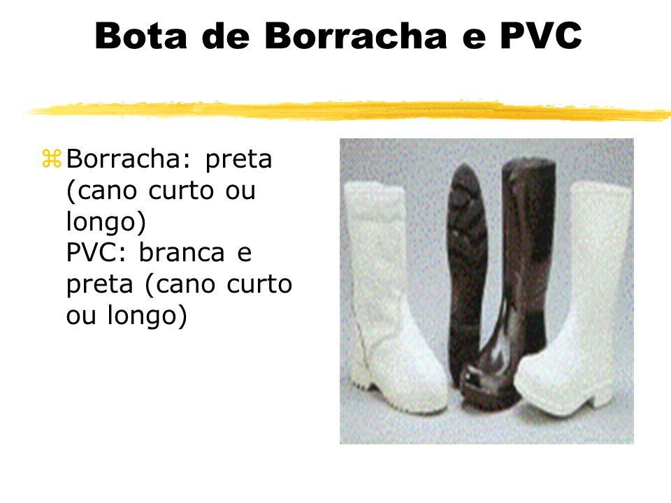 Bota de Borracha e PVC Borracha: preta (cano curto ou longo) PVC: branca e preta (cano curto ou longo)