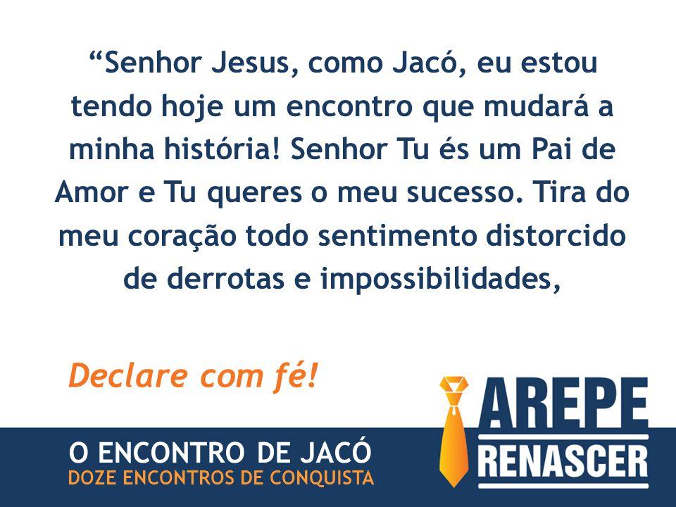 Senhor Jesus, como Jacó, eu estou tendo hoje um encontro que mudará a minha história! Senhor Tu és um Pai de Amor e Tu queres o meu sucesso. Tira do meu coração todo sentimento distorcido de derrotas e impossibilidades,