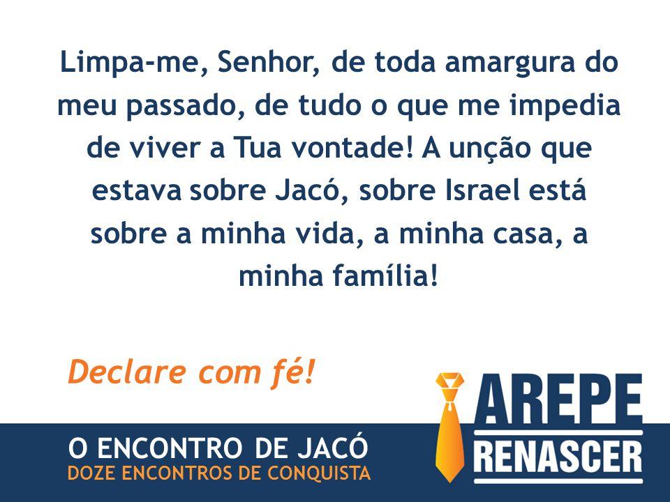 Limpa-me, Senhor, de toda amargura do meu passado, de tudo o que me impedia de viver a Tua vontade! A unção que estava sobre Jacó, sobre Israel está sobre a minha vida, a minha casa, a minha família!