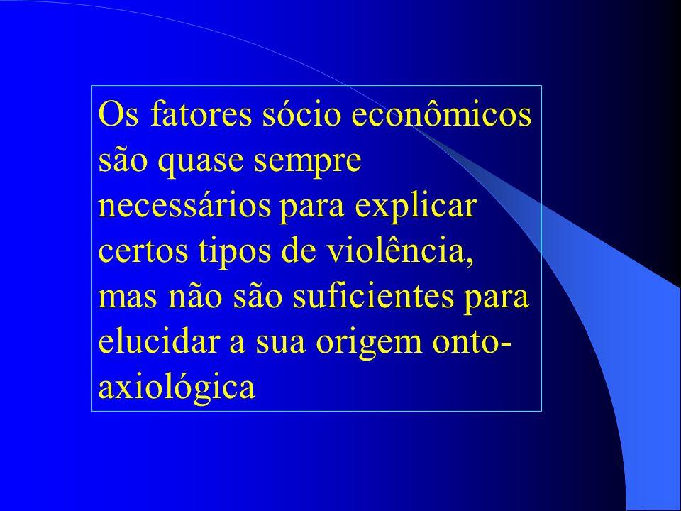 Os fatores sócio econômicos são quase sempre necessários para explicar certos tipos de violência, mas não são suficientes para elucidar a sua origem onto-axiológica