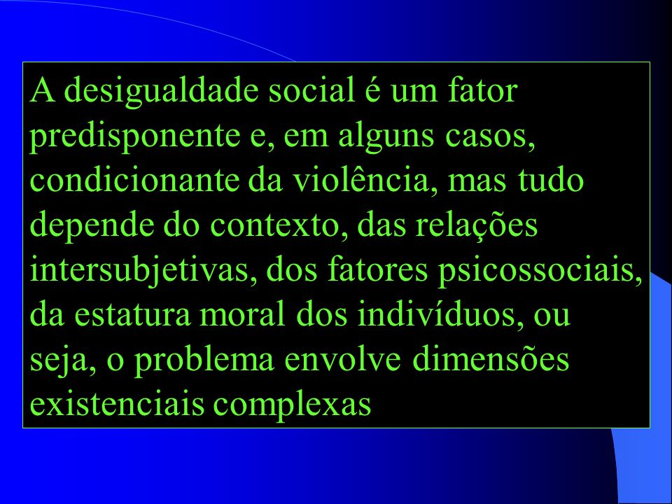 A desigualdade social é um fator predisponente e, em alguns casos, condicionante da violência, mas tudo depende do contexto, das relações intersubjetivas, dos fatores psicossociais, da estatura moral dos indivíduos, ou seja, o problema envolve dimensões existenciais complexas