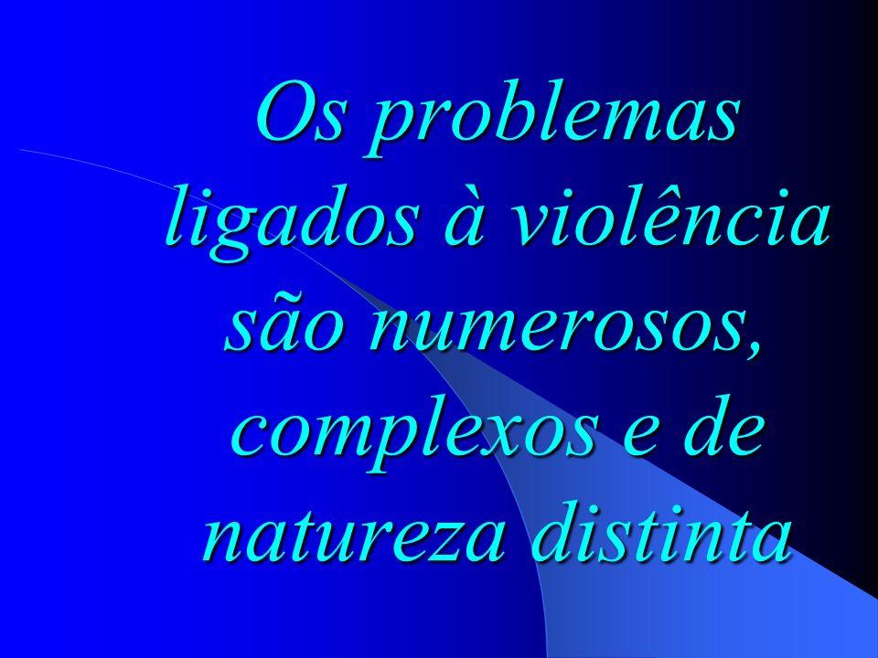 Os problemas ligados à violência são numerosos, complexos e de natureza distinta