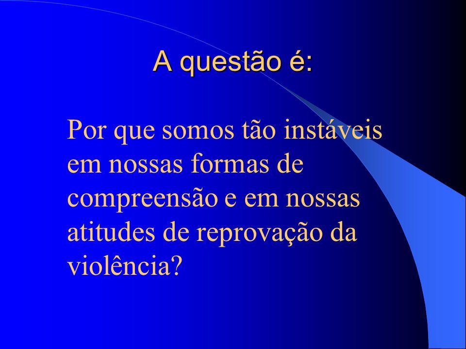 A questão é: Por que somos tão instáveis em nossas formas de compreensão e em nossas atitudes de reprovação da violência