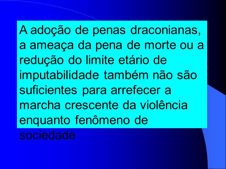 A adoção de penas draconianas, a ameaça da pena de morte ou a redução do limite etário de imputabilidade também não são suficientes para arrefecer a marcha crescente da violência enquanto fenômeno de sociedade