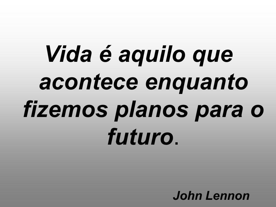Vida é aquilo que acontece enquanto fizemos planos para o futuro.