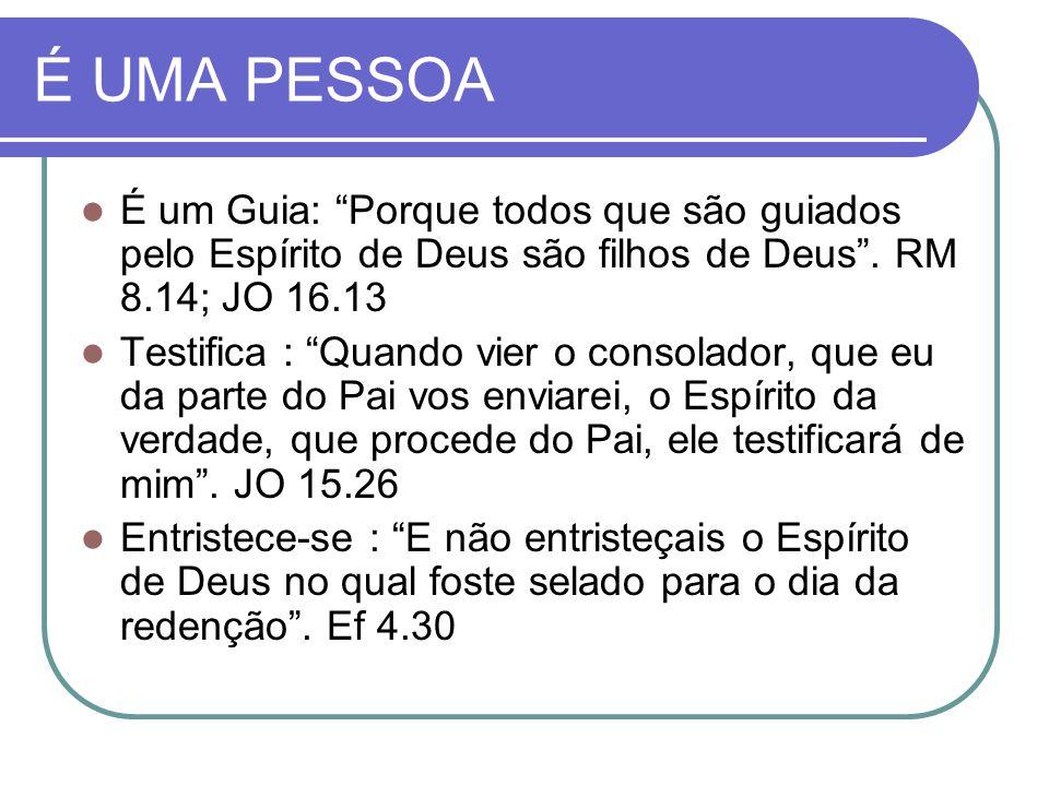 É UMA PESSOA É um Guia: Porque todos que são guiados pelo Espírito de Deus são filhos de Deus . RM 8.14; JO 16.13.