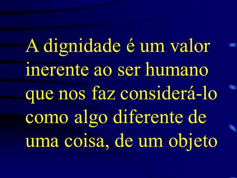 A dignidade é um valor inerente ao ser humano que nos faz considerá-lo como algo diferente de uma coisa, de um objeto