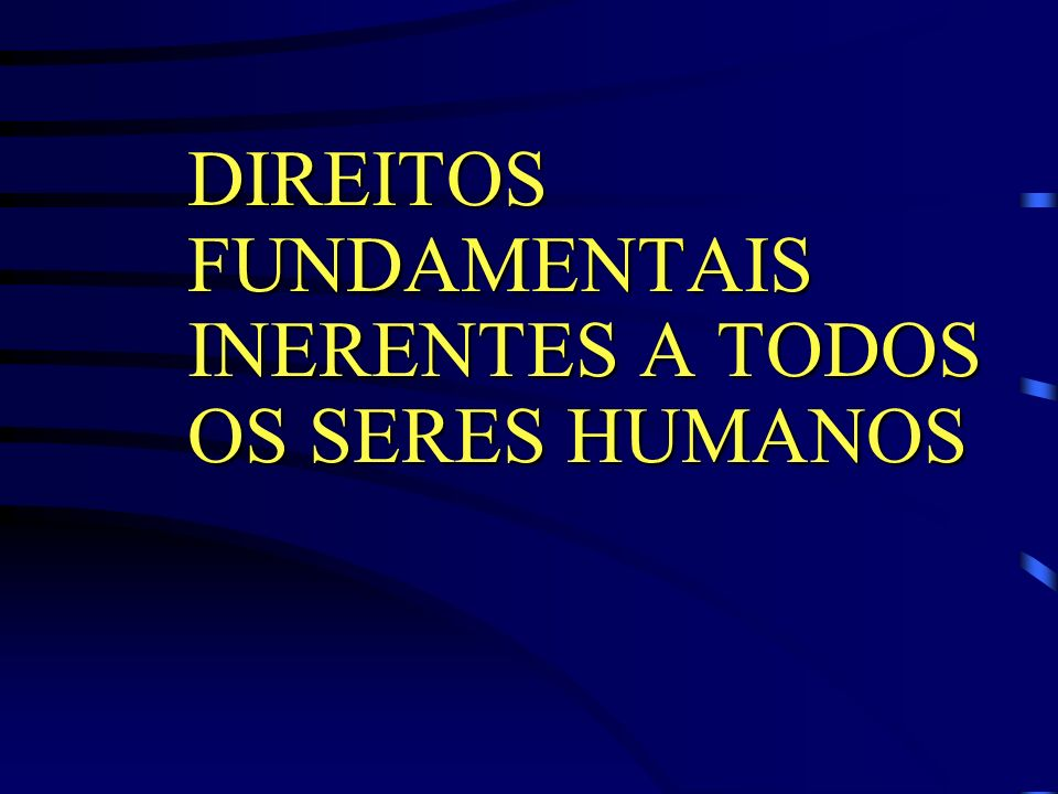 DIREITOS FUNDAMENTAIS INERENTES A TODOS OS SERES HUMANOS
