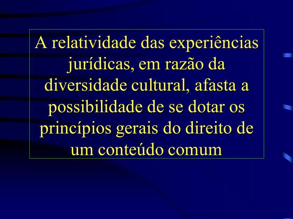 A relatividade das experiências jurídicas, em razão da diversidade cultural, afasta a possibilidade de se dotar os princípios gerais do direito de um conteúdo comum