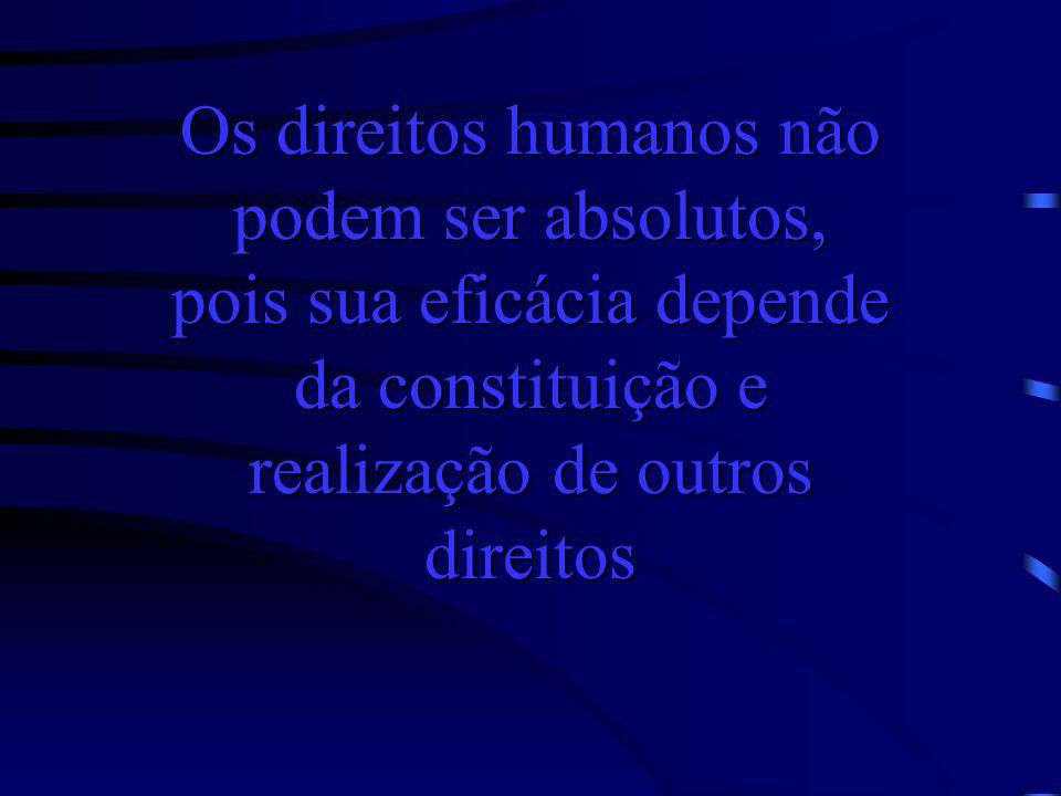 Os direitos humanos não podem ser absolutos, pois sua eficácia depende da constituição e realização de outros direitos