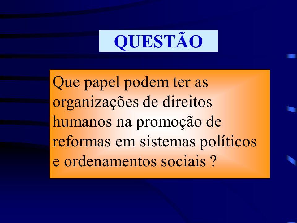 QUESTÃO Que papel podem ter as organizações de direitos humanos na promoção de reformas em sistemas políticos e ordenamentos sociais