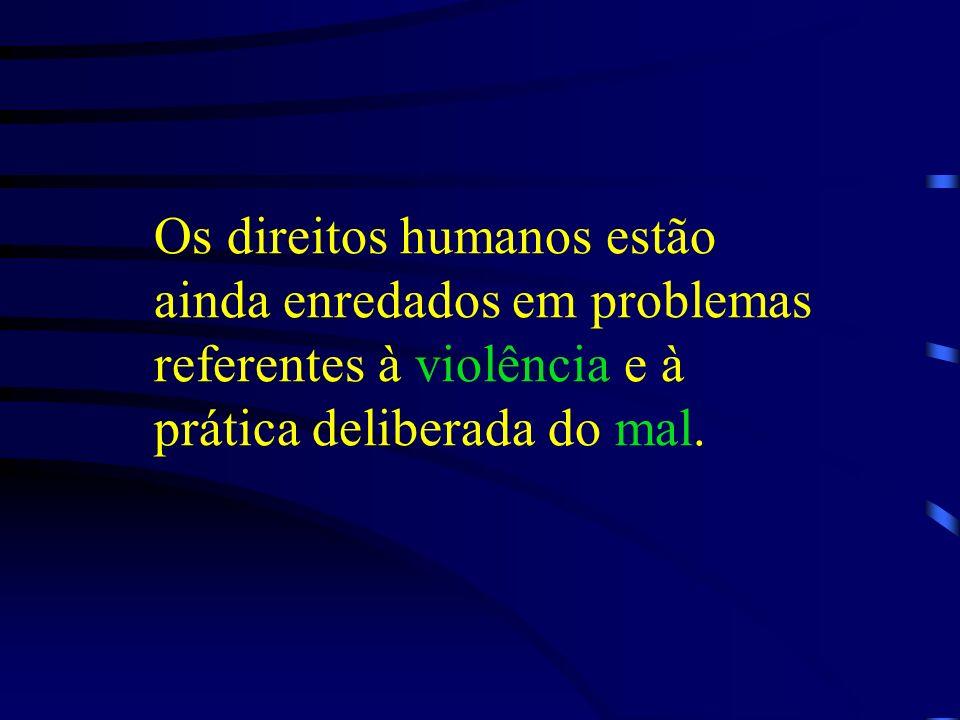 Os direitos humanos estão ainda enredados em problemas referentes à violência e à prática deliberada do mal.