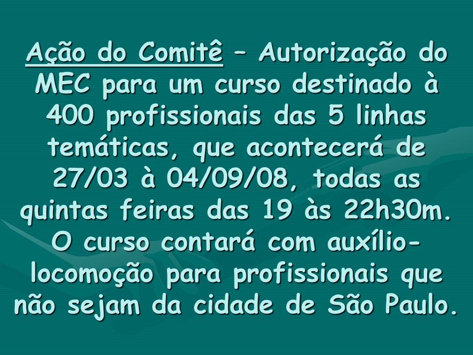 Ação do Comitê – Autorização do MEC para um curso destinado à 400 profissionais das 5 linhas temáticas, que acontecerá de 27/03 à 04/09/08, todas as quintas feiras das 19 às 22h30m.