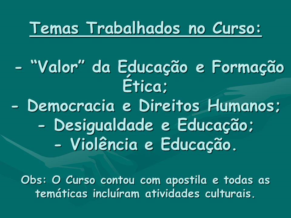 Temas Trabalhados no Curso: - Valor da Educação e Formação Ética; - Democracia e Direitos Humanos; - Desigualdade e Educação; - Violência e Educação.