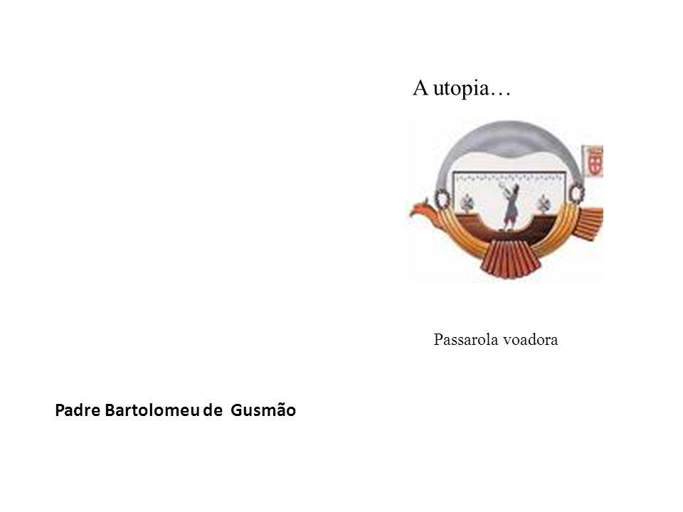 A utopia… Passarola voadora Padre Bartolomeu de Gusmão