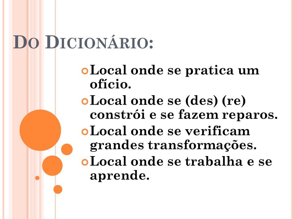 Do Dicionário: Local onde se pratica um ofício.