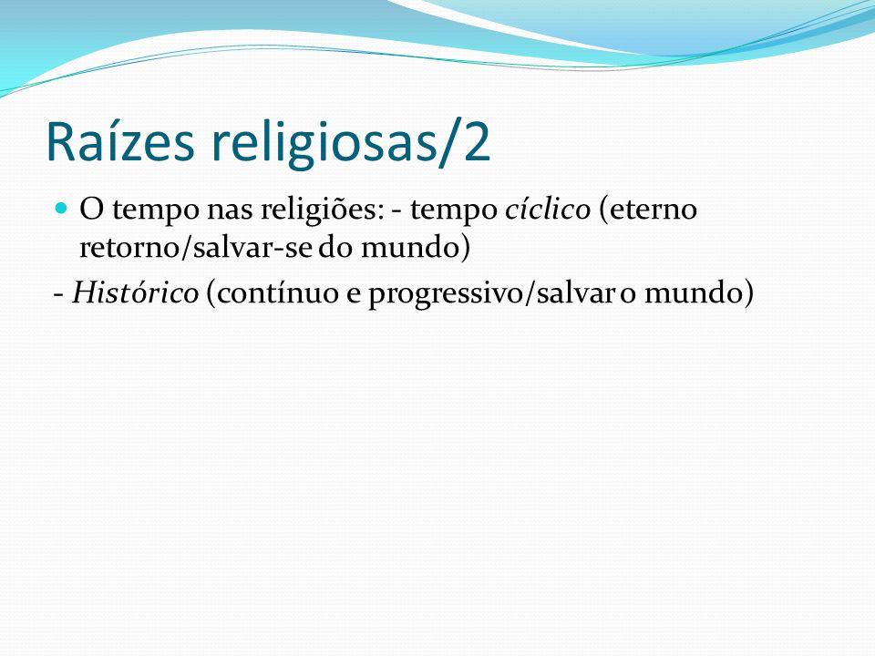 Raízes religiosas/2 O tempo nas religiões: - tempo cíclico (eterno retorno/salvar-se do mundo) - Histórico (contínuo e progressivo/salvar o mundo)
