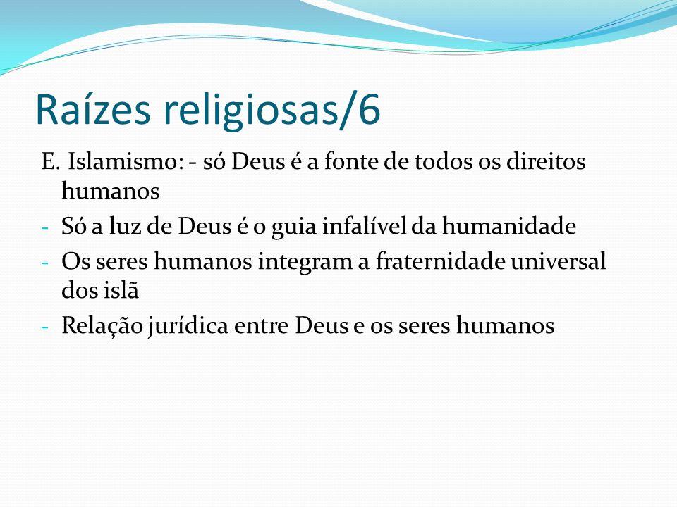 Raízes religiosas/6 E. Islamismo: - só Deus é a fonte de todos os direitos humanos. Só a luz de Deus é o guia infalível da humanidade.