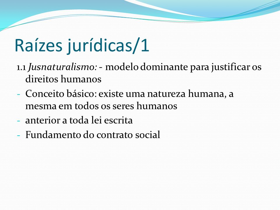 Raízes jurídicas/1 1.1 Jusnaturalismo: - modelo dominante para justificar os direitos humanos.
