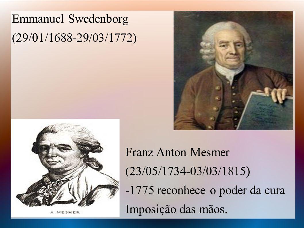Emmanuel Swedenborg (29/01/1688-29/03/1772) Franz Anton Mesmer. (23/05/1734-03/03/1815) -1775 reconhece o poder da cura.