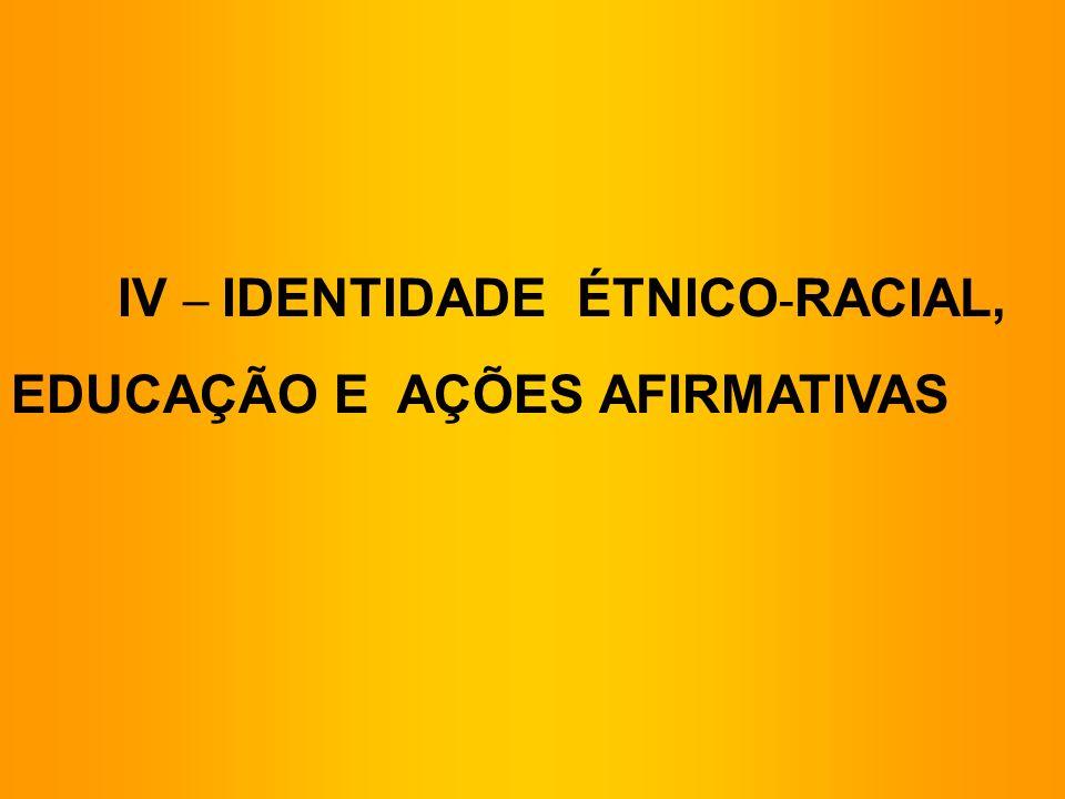 IV – IDENTIDADE ÉTNICO-RACIAL,