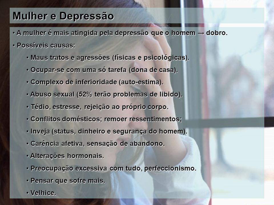 Mulher e Depressão A mulher é mais atingida pela depressão que o homem → dobro. Possíveis causas: Maus tratos e agressões (físicas e psicológicas).