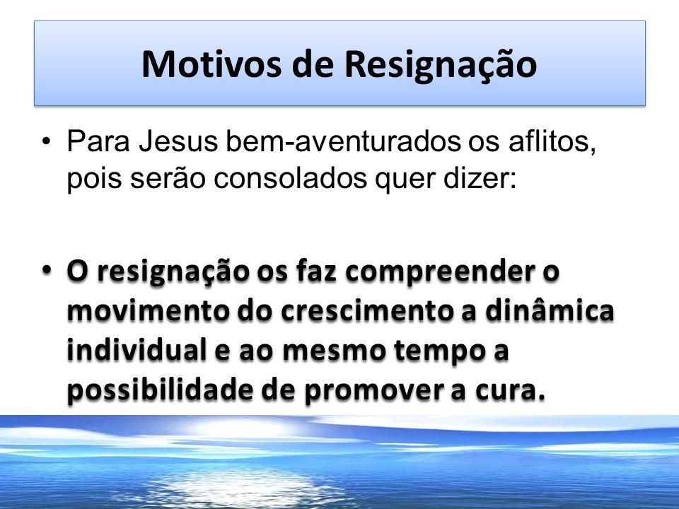 Motivos de Resignação Para Jesus bem-aventurados os aflitos, pois serão consolados quer dizer: