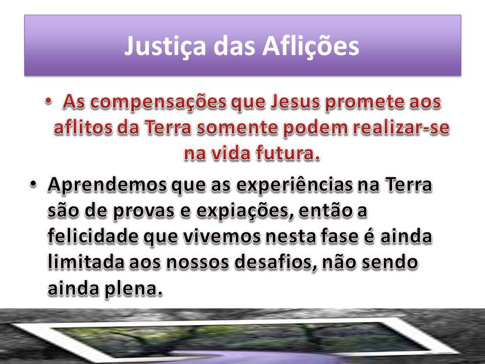 Justiça das Aflições As compensações que Jesus promete aos aflitos da Terra somente podem realizar-se na vida futura.