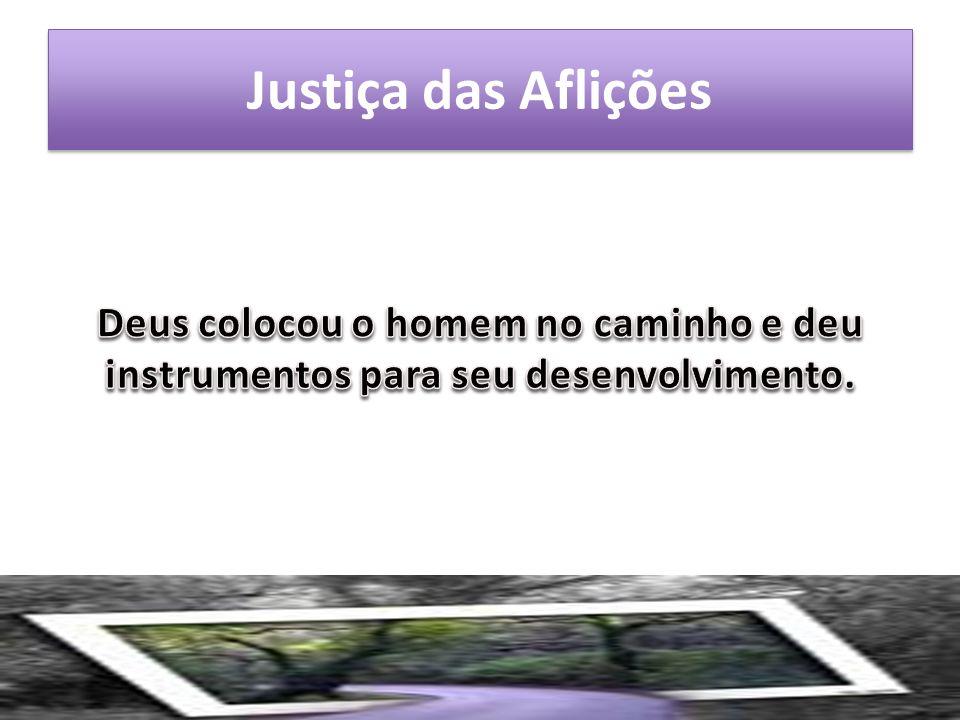 Justiça das Aflições Deus colocou o homem no caminho e deu instrumentos para seu desenvolvimento.