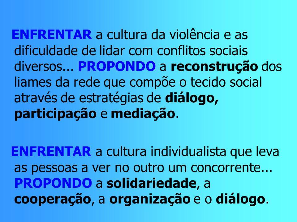 ENFRENTAR a cultura da violência e as dificuldade de lidar com conflitos sociais diversos... PROPONDO a reconstrução dos liames da rede que compõe o tecido social através de estratégias de diálogo, participação e mediação.