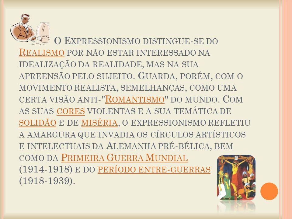 O Expressionismo distingue-se do Realismo por não estar interessado na idealização da realidade, mas na sua apreensão pelo sujeito.