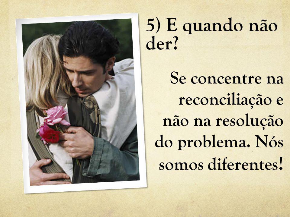 5) E quando não der. Se concentre na reconciliação e não na resolução do problema.