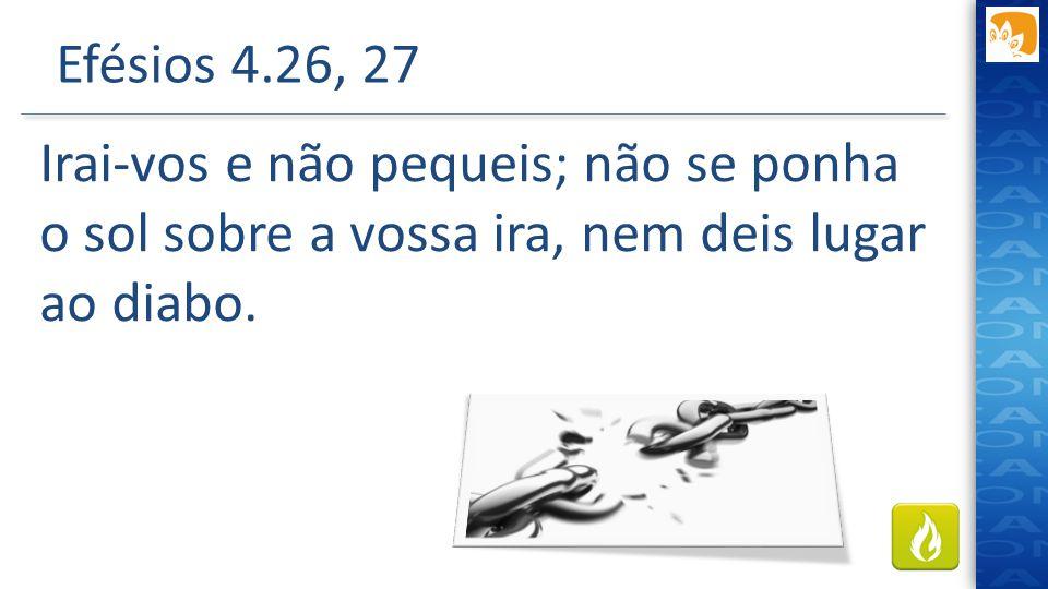 Efésios 4.26, 27 Irai-vos e não pequeis; não se ponha o sol sobre a vossa ira, nem deis lugar ao diabo.