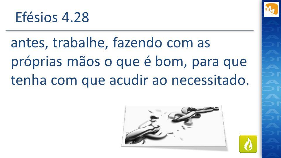 Efésios 4.28 antes, trabalhe, fazendo com as próprias mãos o que é bom, para que tenha com que acudir ao necessitado.
