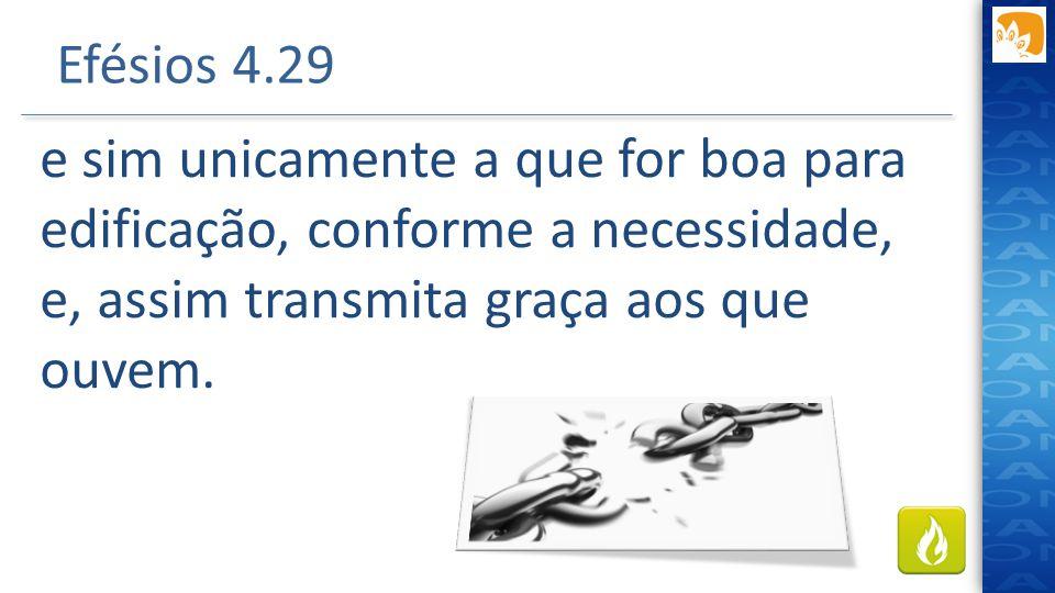 Efésios 4.29 e sim unicamente a que for boa para edificação, conforme a necessidade, e, assim transmita graça aos que ouvem.