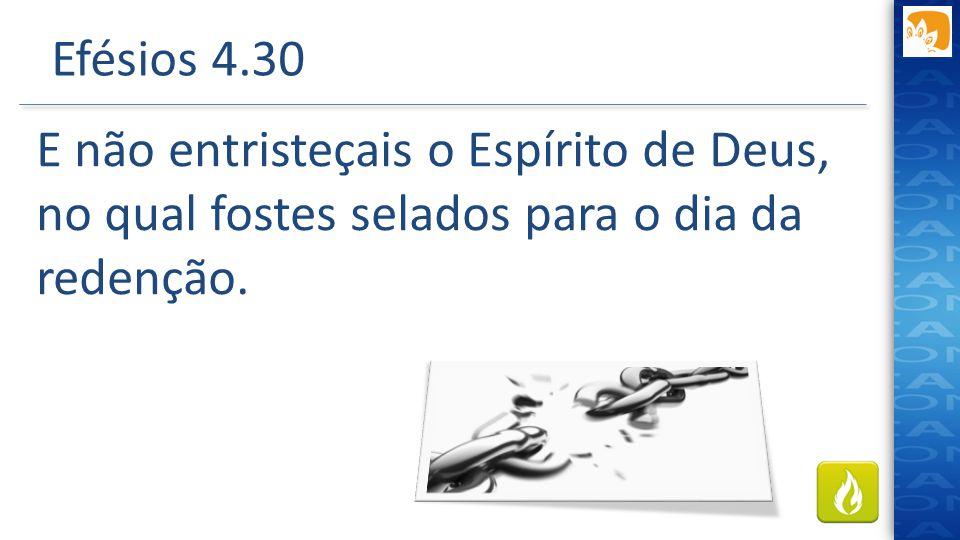 Efésios 4.30 E não entristeçais o Espírito de Deus, no qual fostes selados para o dia da redenção. Λυπεω - CAUSAR DOR, AFLIÇÃO, OFENDER.