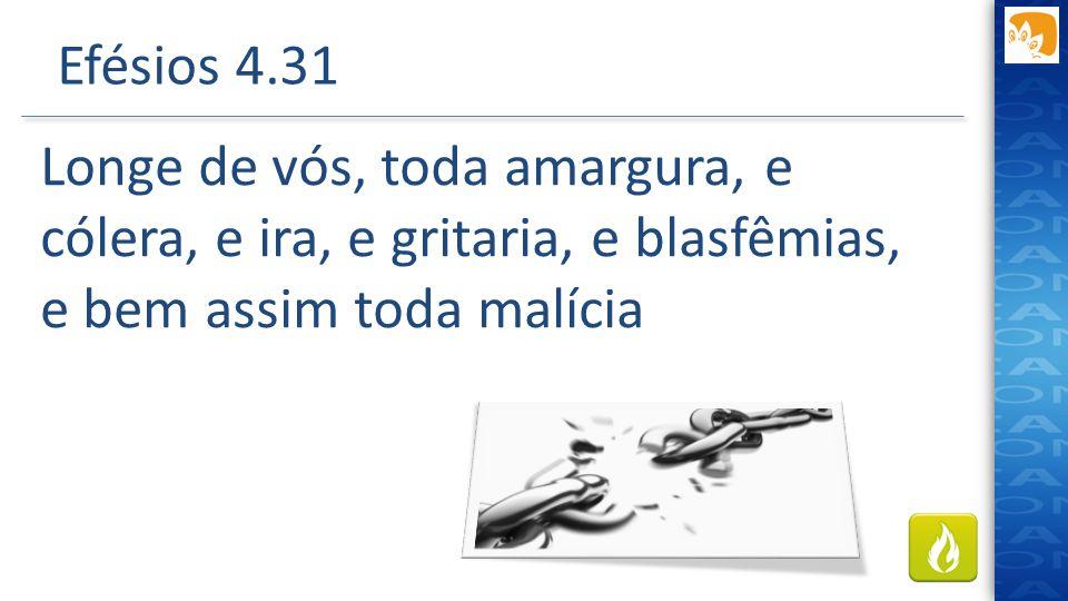 Efésios 4.31 Longe de vós, toda amargura, e cólera, e ira, e gritaria, e blasfêmias, e bem assim toda malícia.
