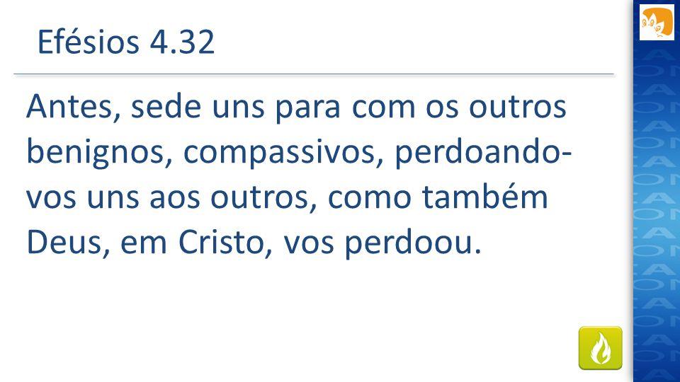 Efésios 4.32 Antes, sede uns para com os outros benignos, compassivos, perdoando-vos uns aos outros, como também Deus, em Cristo, vos perdoou.