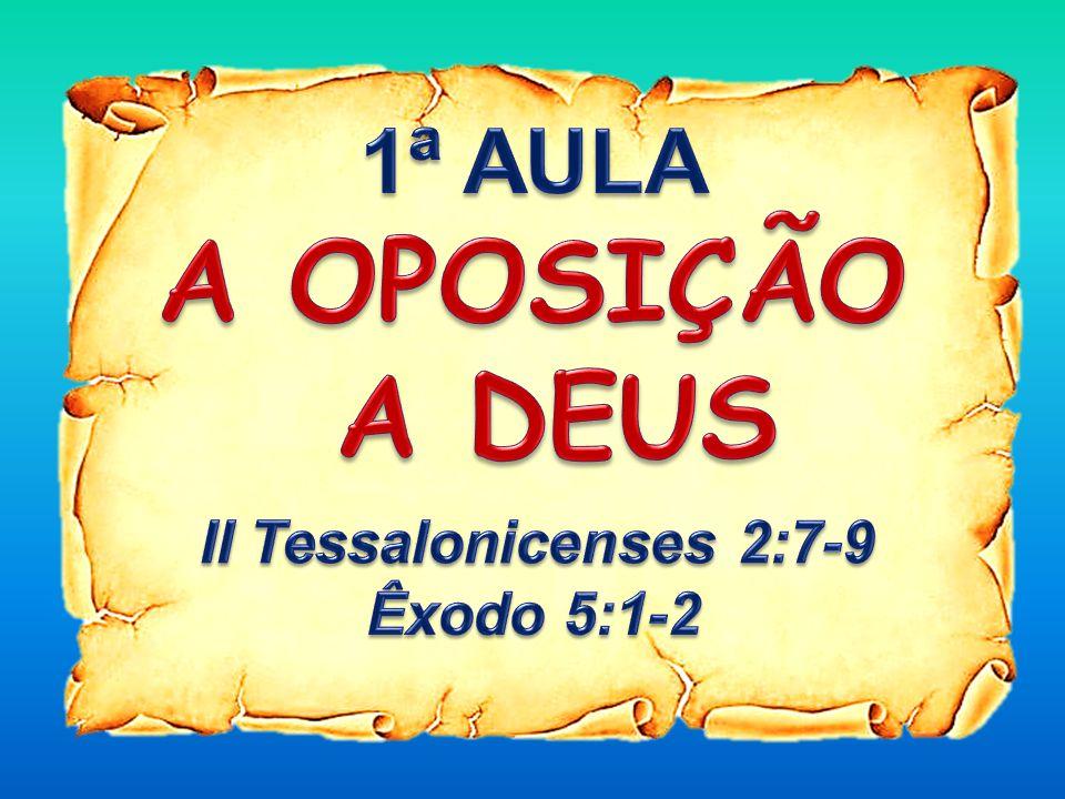 1ª AULA A OPOSIÇÃO A DEUS II Tessalonicenses 2:7-9 Êxodo 5:1-2